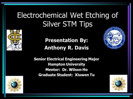 Electrochemical Wet Etching of Silver STM Tips Presentation By: Anthony R. Davis Senior Electrical Engineering Major Hampton University Mentor: Dr. Wilson.