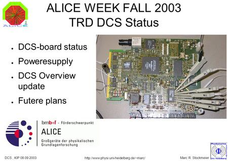 Marc R. StockmeierDCS, KIP 08.09.2003  ALICE WEEK FALL 2003 TRD DCS Status ● DCS-board status ● Poweresupply ●