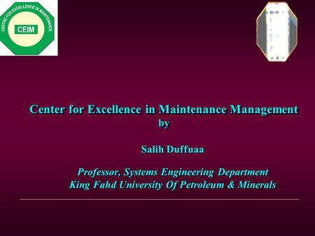 Center for Excellence in Maintenance Management by Salih Duffuaa Professor, Systems Engineering Department King Fahd University Of Petroleum & Minerals.