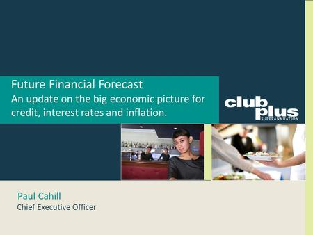 Future Financial Forecast An update on the big economic picture for credit, interest rates and inflation. Paul Cahill Chief Executive Officer.