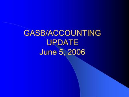 GASB/ACCOUNTING UPDATE June 5, 2006. Overview GASB – New Statements – Current Agenda Projects – Practice Issues – Research Projects Other – New Auditing.