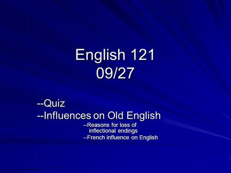English 121 09/27 --Quiz --Influences on Old English --Reasons for loss of inflectional endings --French influence on English.
