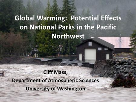 Global Warming: Potential Effects on National Parks in the Pacific Northwest Cliff Mass, Department of Atmospheric Sciences University of Washington.