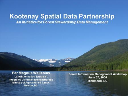 Kootenay Spatial Data Partnership An Initiative for Forest Stewardship Data Management Per Magnus Wallenius Land Information Specialist Integrated Land.