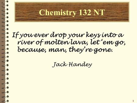 11111 Chemistry 132 NT If you ever drop your keys into a river of molten lava, let 'em go, because, man, they're gone. Jack Handey.