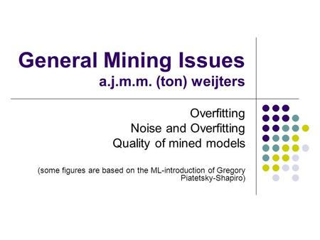General Mining Issues a.j.m.m. (ton) weijters Overfitting Noise and Overfitting Quality of mined models (some figures are based on the ML-introduction.
