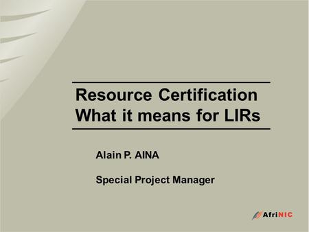 Resource Certification What it means for LIRs Alain P. AINA Special Project Manager.