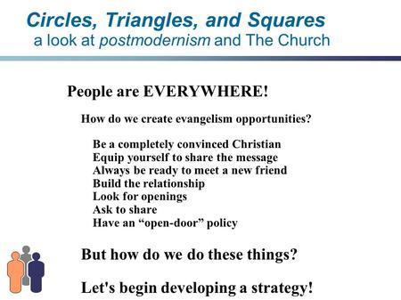 Circles, Triangles, and Squares a look at postmodernism and The Church People are EVERYWHERE! How do we create evangelism opportunities? Be a completely.