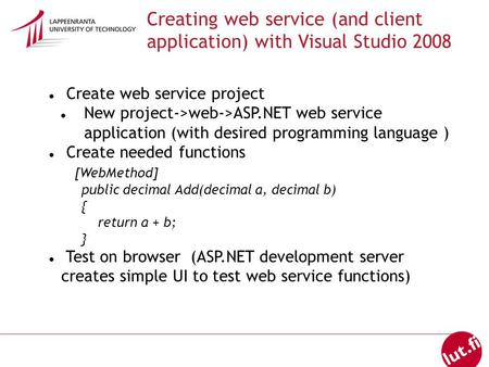 Creating web service (and client application) with Visual Studio 2008 Create web service project New project->web->ASP.NET web service application (with.