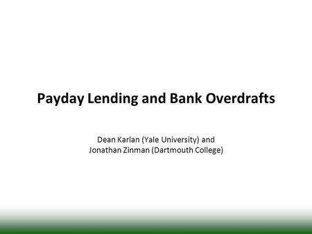 Payday Lending and Bank Overdrafts Dean Karlan (Yale University) and Jonathan Zinman (Dartmouth College)