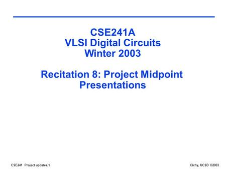 CSE241 Project updates.1Cichy, UCSD ©2003 CSE241A VLSI Digital Circuits Winter 2003 Recitation 8: Project Midpoint Presentations.