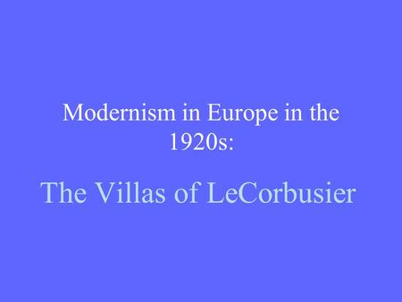 Modernism in Europe in the 1920s: The Villas of LeCorbusier.