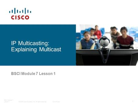 © 2006 Cisco Systems, Inc. All rights reserved.Cisco Public BSCI Module 7 Lesson 1 1 IP Multicasting: Explaining Multicast.