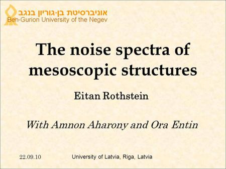 The noise spectra of mesoscopic structures Eitan Rothstein With Amnon Aharony and Ora Entin 22.09.10 University of Latvia, Riga, Latvia.