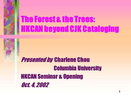 1 The Forest & the Trees: HKCAN beyond CJK Cataloging Presented by Charlene Chou Columbia University HKCAN Seminar & Opening Oct. 4, 2002.