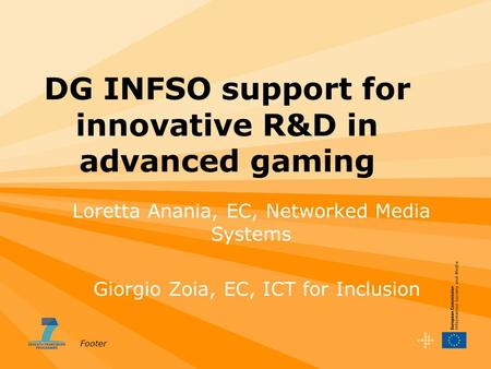 Footer DG INFSO support for innovative R&D in advanced gaming Giorgio Zoia, EC, ICT for Inclusion Loretta Anania, EC, Networked Media Systems.