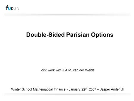 Double-Sided Parisian Options Winter School Mathematical Finance - January 22 th 2007 – Jasper Anderluh joint work with J.A.M. van der Weide.