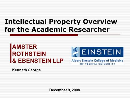 Intellectual Property Overview for the Academic Researcher AMSTER ROTHSTEIN & EBENSTEIN LLP December 9, 2008 Kenneth George.