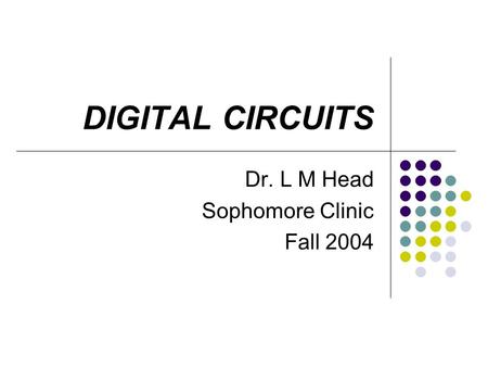 DIGITAL CIRCUITS Dr. L M Head Sophomore Clinic Fall 2004.