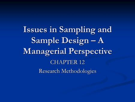 Issues in Sampling and Sample Design – A Managerial Perspective CHAPTER 12 Research Methodologies.