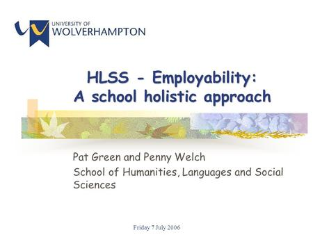 Friday 7 July 2006 HLSS - Employability: A school holistic approach Pat Green and Penny Welch School of Humanities, Languages and Social Sciences.