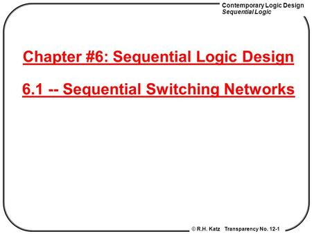Contemporary Logic Design Sequential Logic © R.H. Katz Transparency No. 12-1 Chapter #6: Sequential Logic Design 6.1 -- Sequential Switching Networks.