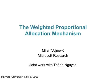 The Weighted Proportional Allocation Mechanism Milan Vojnović Microsoft Research Joint work with Thành Nguyen Harvard University, Nov 3, 2009.