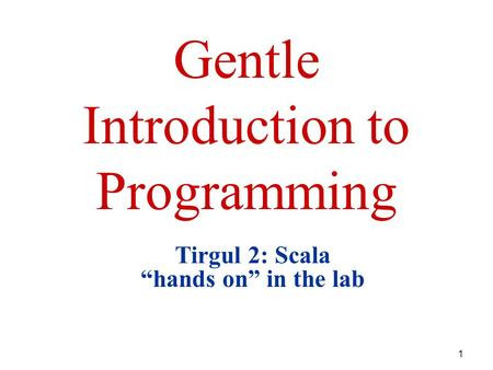"1 Gentle Introduction to Programming Tirgul 2: Scala ""hands on"" in the lab."