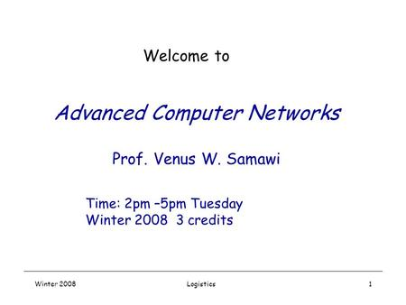Winter 2008Logistics1 Advanced Computer Networks Prof. Venus W. Samawi Welcome to Time: 2pm –5pm Tuesday Winter 2008 3 credits.