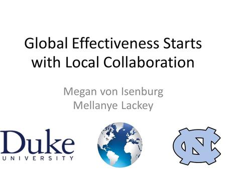 Global Effectiveness Starts with Local Collaboration Megan von Isenburg Mellanye Lackey.