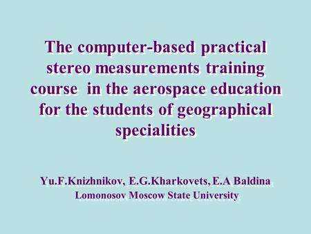 The computer-based practical stereo measurements training course in the aerospace education for the students of geographical specialities Yu.F.Knizhnikov,