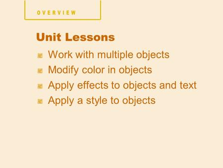 Work with multiple objects Modify color in objects Apply effects to objects and text Apply a style to objects Unit Lessons.