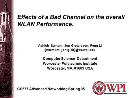 Effects of a Bad Channel on the overall WLAN Performance. CS577 Advanced Networking Spring 05 Ashish Samant, Jon Gretarsson, Feng Li {Asamant, jontg,