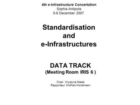 Standardisation and e-Infrastructures DATA TRACK (Meeting Room IRIS 6 ) Chair : Krystyna Marek Rapporteur: Wolfram Horstmann 4th e-Infrastructure Concertation.