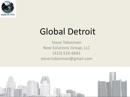 Global Detroit Steve Tobocman New Solutions Group, LLC (313) 516-9681