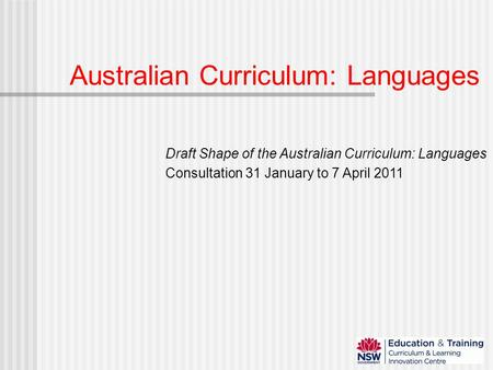 Australian Curriculum: Languages Draft Shape of the Australian Curriculum: Languages Consultation 31 January to 7 April 2011.
