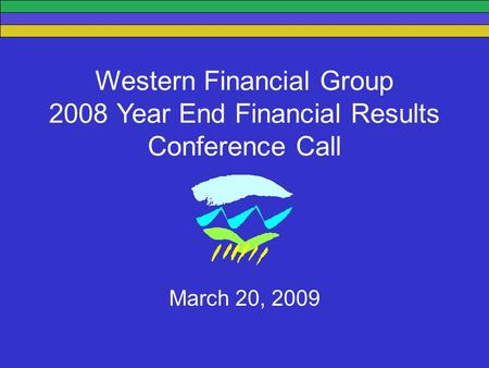 Western Financial Group 2008 Year End Financial Results Conference Call March 20, 2009.
