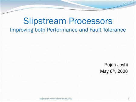 Slipstream Processors by Pujan Joshi1 Pujan Joshi May 6 th, 2008 Slipstream Processors Improving both Performance and Fault Tolerance.