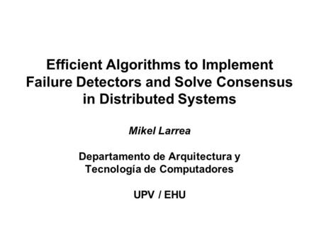 Efficient Algorithms to Implement Failure Detectors and Solve Consensus in Distributed Systems Mikel Larrea Departamento de Arquitectura y Tecnología de.