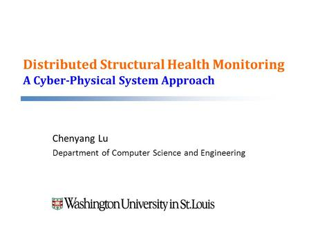 Distributed Structural Health Monitoring A Cyber-Physical System Approach Chenyang Lu Department of Computer Science and Engineering.