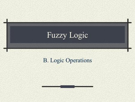 Fuzzy Logic B. Logic Operations. Conventional or crisp sets are binary. An element either belongs to the set or doesn't. Fuzzy sets, on the other hand,