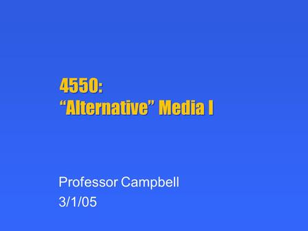 "4550: ""Alternative"" Media I Professor Campbell 3/1/05."