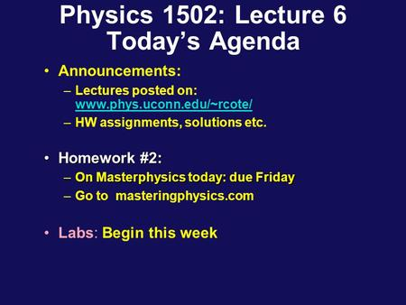 Physics 1502: Lecture 6 Today's Agenda Announcements: –Lectures posted on: www.phys.uconn.edu/~rcote/ www.phys.uconn.edu/~rcote/ –HW assignments, solutions.