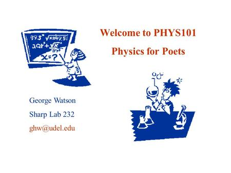 Welcome to PHYS101 Physics for Poets George Watson Sharp Lab 232