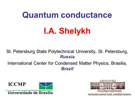 Quantum conductance I.A. Shelykh St. Petersburg State Polytechnical University, St. Petersburg, Russia International Center for Condensed Matter Physics,