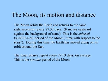The Moon orbits the Earth and returns to the same right ascension every 27.32 days. (It moves eastward against the background of stars.) This is the sidereal.