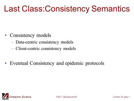 Computer Science Lecture 16, page 1 CS677: Distributed OS Last Class:Consistency Semantics Consistency models –Data-centric consistency models –Client-centric.
