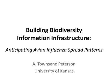 Building Biodiversity Information Infrastructure: Anticipating Avian Influenza Spread Patterns A. Townsend Peterson University of Kansas.