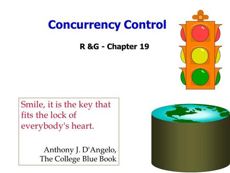 Concurrency Control R &G - Chapter 19 Smile, it is the key that fits the lock of everybody's heart. Anthony J. D'Angelo, The College Blue Book.