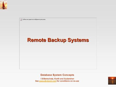 Database System Concepts ©Silberschatz, Korth and Sudarshan See www.db-book.com for conditions on re-usewww.db-book.com Remote Backup Systems.